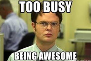 Too busy being awesome.. Sources : Memegenerator.net